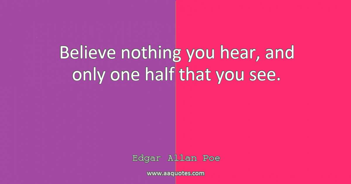 Believe Nothing You Hear And Only One Half That You Se Aaquotescom